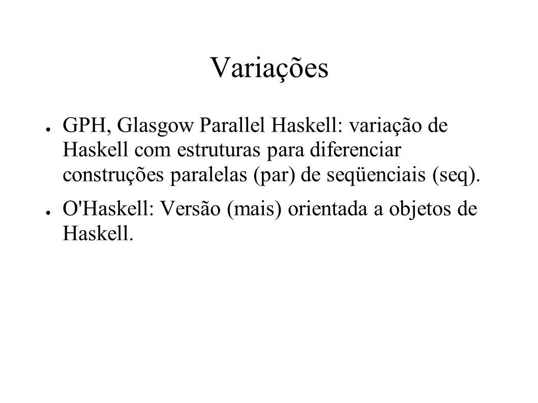 Variações GPH, Glasgow Parallel Haskell: variação de Haskell com estruturas para diferenciar construções paralelas (par) de seqüenciais (seq). O'Haske