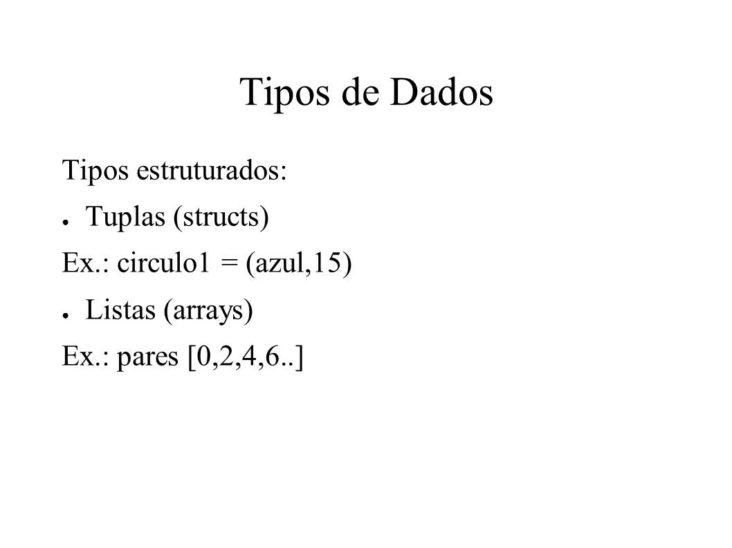 Tipos de Dados Tipos estruturados: Tuplas (structs) Ex.: circulo1 = (azul,15) Listas (arrays) Ex.: pares [0,2,4,6..]