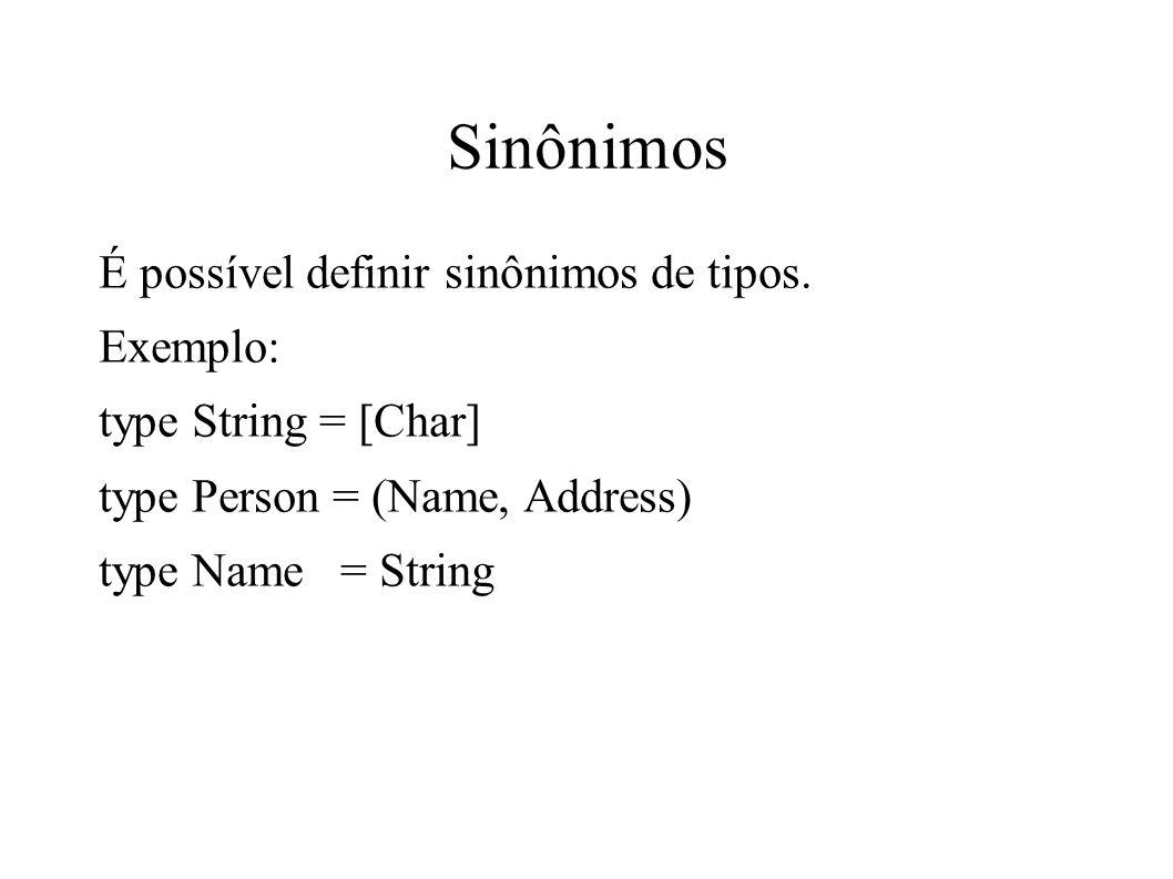 Sinônimos É possível definir sinônimos de tipos. Exemplo: type String = [Char] type Person = (Name, Address) type Name = String