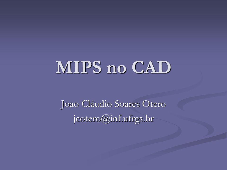 MIPS no CAD Joao Cláudio Soares Otero jcotero@inf.ufrgs.br