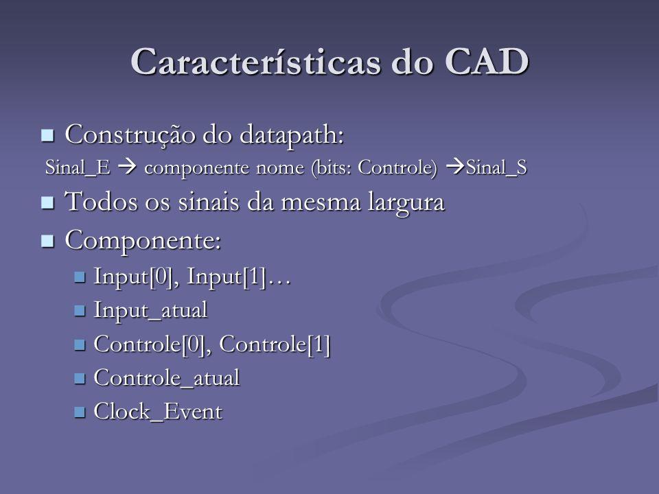 Características do CAD Construção do datapath: Construção do datapath: Sinal_E componente nome (bits: Controle) Sinal_S Sinal_E componente nome (bits:
