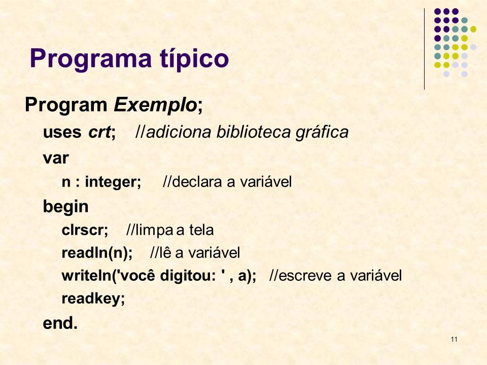 11 Programa típico Program Exemplo; uses crt; //adiciona biblioteca gráfica var n : integer; //declara a variável begin clrscr; //limpa a tela readln(n); //lê a variável writeln( você digitou: , a); //escreve a variável readkey; end.