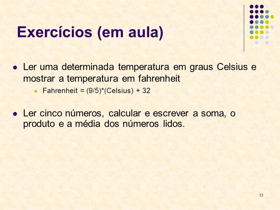13 Exercícios (em aula) Ler uma determinada temperatura em graus Celsius e mostrar a temperatura em fahrenheit Fahrenheit = (9/5)*(Celsius) + 32 Ler cinco números, calcular e escrever a soma, o produto e a média dos números lidos.