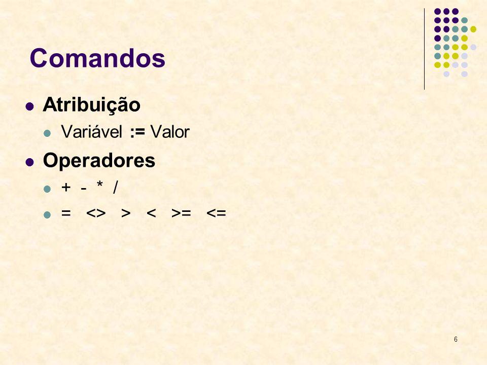 6 Comandos Atribuição Variável := Valor Operadores + - * / = <> > = <=