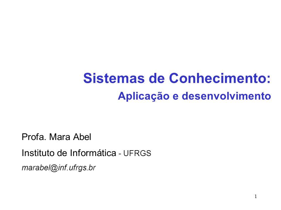 1 Profa. Mara Abel Instituto de Informática - UFRGS marabel@inf.ufrgs.br Sistemas de Conhecimento: Aplicação e desenvolvimento
