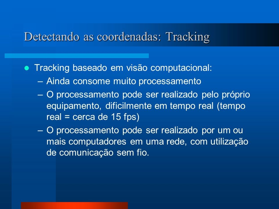 Detectando as coordenadas: Tracking Tracking baseado em visão computacional: –Ainda consome muito processamento –O processamento pode ser realizado pelo próprio equipamento, dificilmente em tempo real (tempo real = cerca de 15 fps) –O processamento pode ser realizado por um ou mais computadores em uma rede, com utilização de comunicação sem fio.
