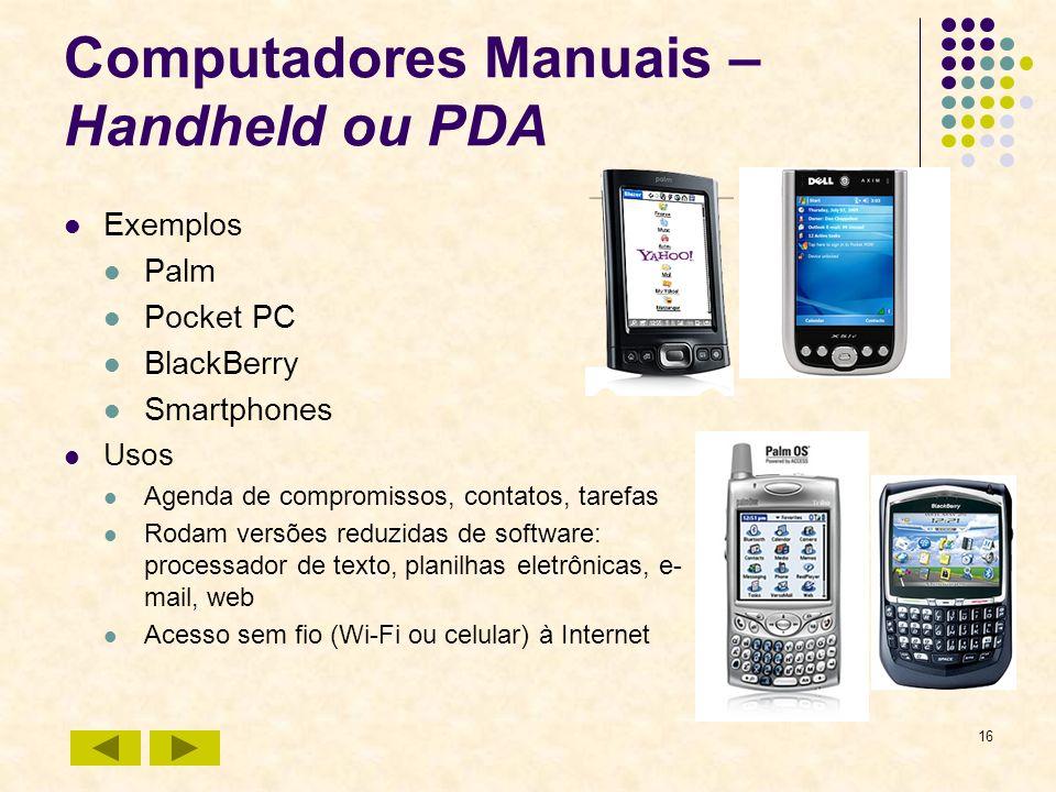 16 Computadores Manuais – Handheld ou PDA Exemplos Palm Pocket PC BlackBerry Smartphones Usos Agenda de compromissos, contatos, tarefas Rodam versões