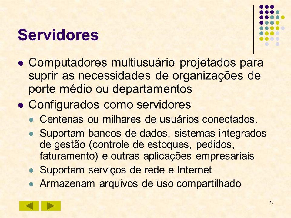 17 Servidores Computadores multiusuário projetados para suprir as necessidades de organizações de porte médio ou departamentos Configurados como servi