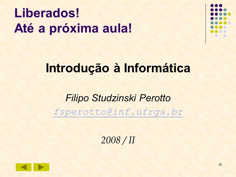 46 Liberados! Até a próxima aula! Introdução à Informática Filipo Studzinski Perotto fsperotto@inf.ufrgs.br 2008 / II