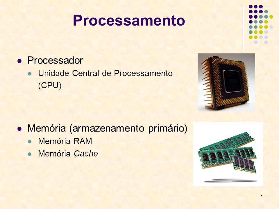 6 Processamento Processador Unidade Central de Processamento (CPU) Memória (armazenamento primário) Memória RAM Memória Cache