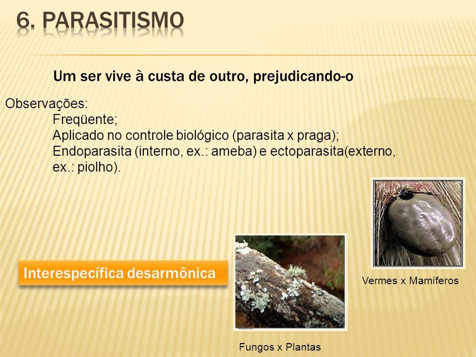 Um ser vive à custa de outro, prejudicando-o Interespecífica desarmônica Observações: Freqüente; Aplicado no controle biológico (parasita x praga); En