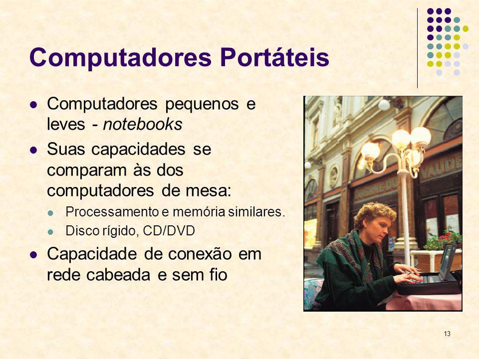 13 Computadores Portáteis Computadores pequenos e leves - notebooks Suas capacidades se comparam às dos computadores de mesa: Processamento e memória