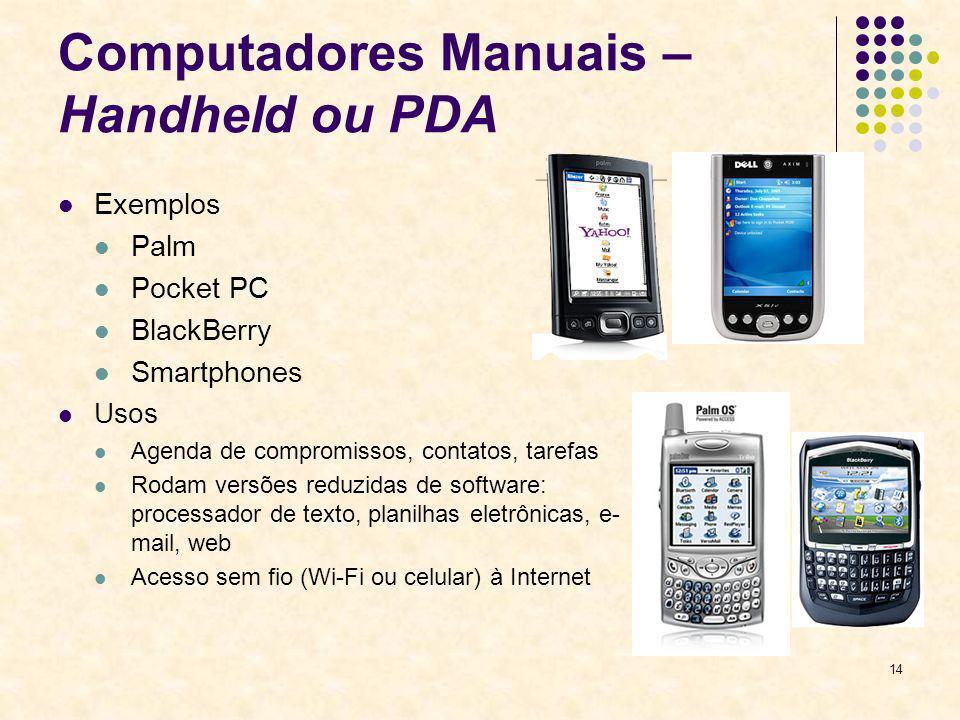 14 Computadores Manuais – Handheld ou PDA Exemplos Palm Pocket PC BlackBerry Smartphones Usos Agenda de compromissos, contatos, tarefas Rodam versões