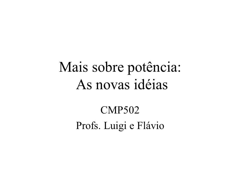Mais sobre potência: As novas idéias CMP502 Profs. Luigi e Flávio