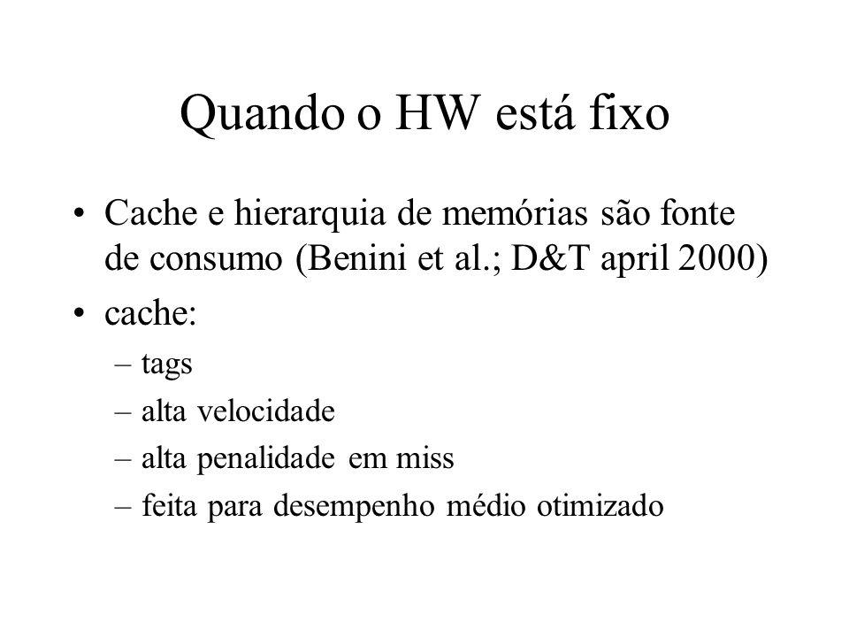 Quando o HW está fixo Cache e hierarquia de memórias são fonte de consumo (Benini et al.; D&T april 2000) cache: –tags –alta velocidade –alta penalidade em miss –feita para desempenho médio otimizado