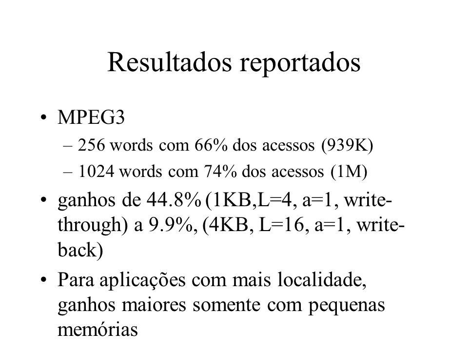 Resultados reportados MPEG3 –256 words com 66% dos acessos (939K) –1024 words com 74% dos acessos (1M) ganhos de 44.8% (1KB,L=4, a=1, write- through) a 9.9%, (4KB, L=16, a=1, write- back) Para aplicações com mais localidade, ganhos maiores somente com pequenas memórias