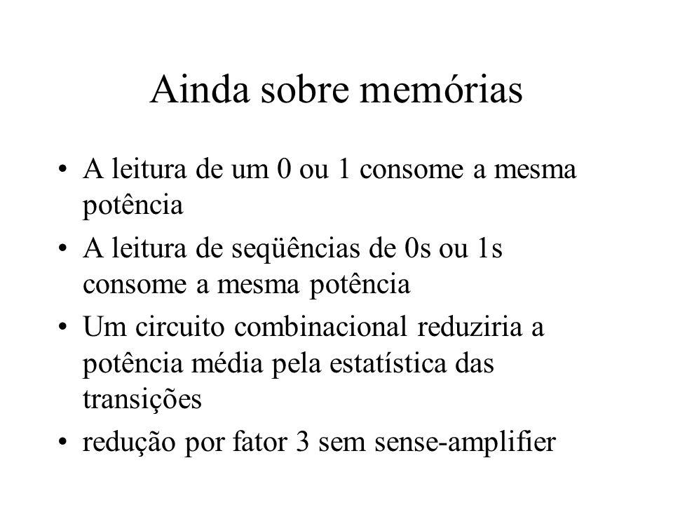 Ainda sobre memórias A leitura de um 0 ou 1 consome a mesma potência A leitura de seqüências de 0s ou 1s consome a mesma potência Um circuito combinac