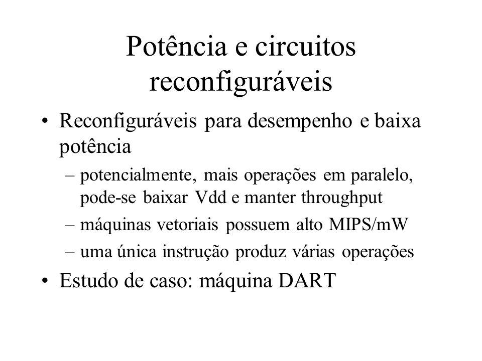 Potência e circuitos reconfiguráveis Reconfiguráveis para desempenho e baixa potência –potencialmente, mais operações em paralelo, pode-se baixar Vdd e manter throughput –máquinas vetoriais possuem alto MIPS/mW –uma única instrução produz várias operações Estudo de caso: máquina DART