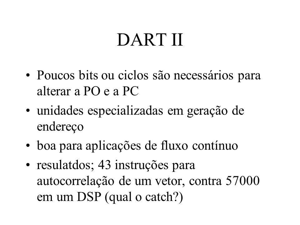 DART II Poucos bits ou ciclos são necessários para alterar a PO e a PC unidades especializadas em geração de endereço boa para aplicações de fluxo contínuo resulatdos; 43 instruções para autocorrelação de um vetor, contra 57000 em um DSP (qual o catch?)