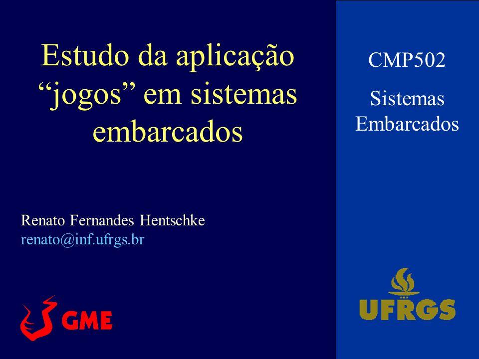 Estudo da aplicação jogos em sistemas embarcados CMP502 Sistemas Embarcados Renato Fernandes Hentschke renato@inf.ufrgs.br
