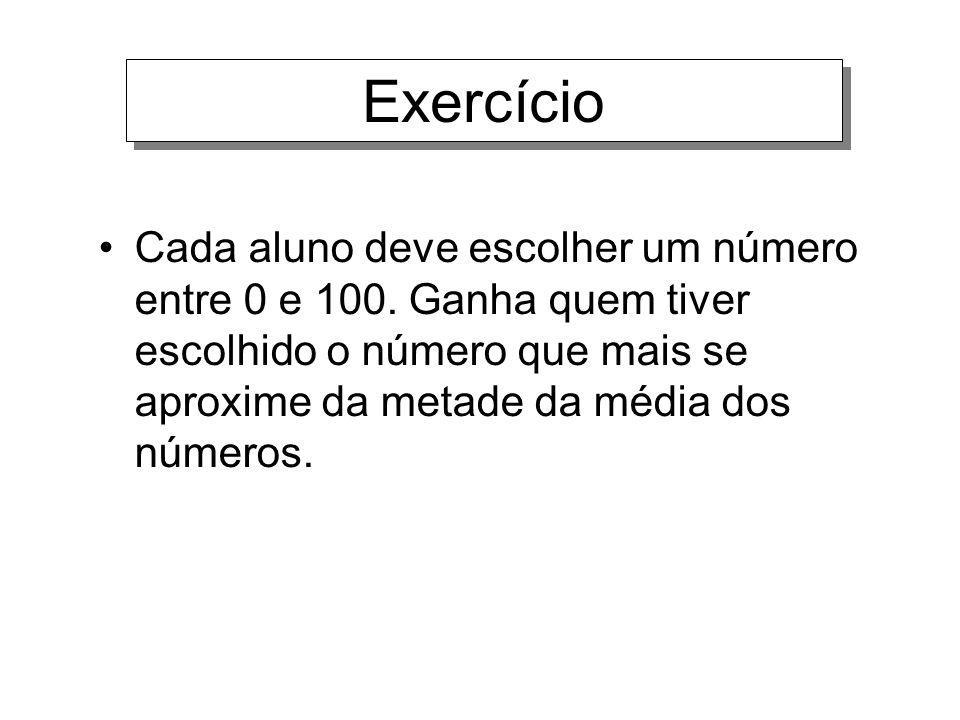 Exercício Cada aluno deve escolher um número entre 0 e 100. Ganha quem tiver escolhido o número que mais se aproxime da metade da média dos números.