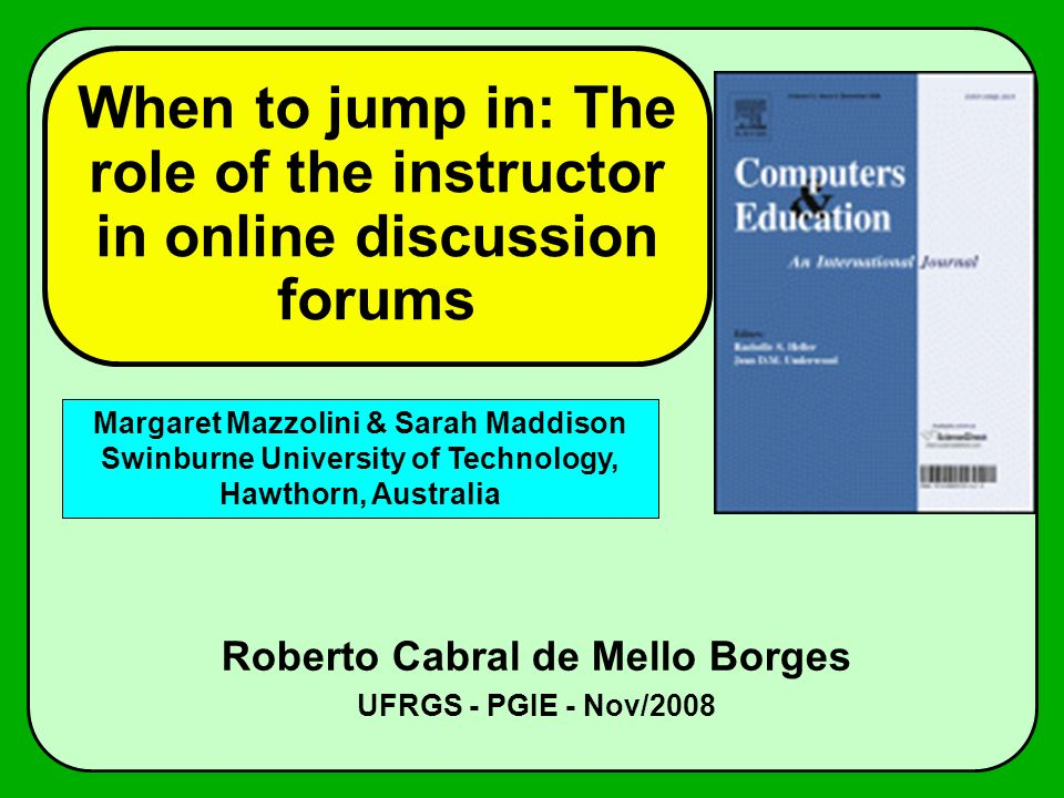 When to jump in: The role of the instructor in online discussion forums Roberto Cabral de Mello Borges UFRGS - PGIE - Nov/2008 Margaret Mazzolini & Sarah Maddison Swinburne University of Technology, Hawthorn, Australia