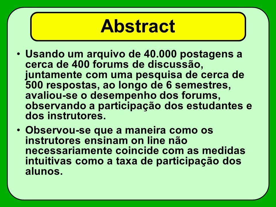Abstract Usando um arquivo de 40.000 postagens a cerca de 400 forums de discussão, juntamente com uma pesquisa de cerca de 500 respostas, ao longo de 6 semestres, avaliou-se o desempenho dos forums, observando a participação dos estudantes e dos instrutores.