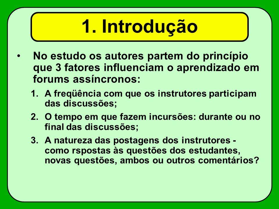 No estudo os autores partem do princípio que 3 fatores influenciam o aprendizado em forums assíncronos: 1.A freqüência com que os instrutores participam das discussões; 2.O tempo em que fazem incursões: durante ou no final das discussões; 3.A natureza das postagens dos instrutores - como rspostas às questões dos estudantes, novas questões, ambos ou outros comentários.
