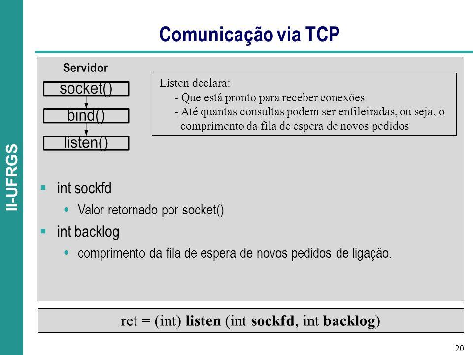 20 II-UFRGS Comunicação via TCP ret = (int) listen (int sockfd, int backlog) Listen declara: - Que está pronto para receber conexões - Até quantas consultas podem ser enfileiradas, ou seja, o comprimento da fila de espera de novos pedidos int sockfd Valor retornado por socket() int backlog comprimento da fila de espera de novos pedidos de ligação.