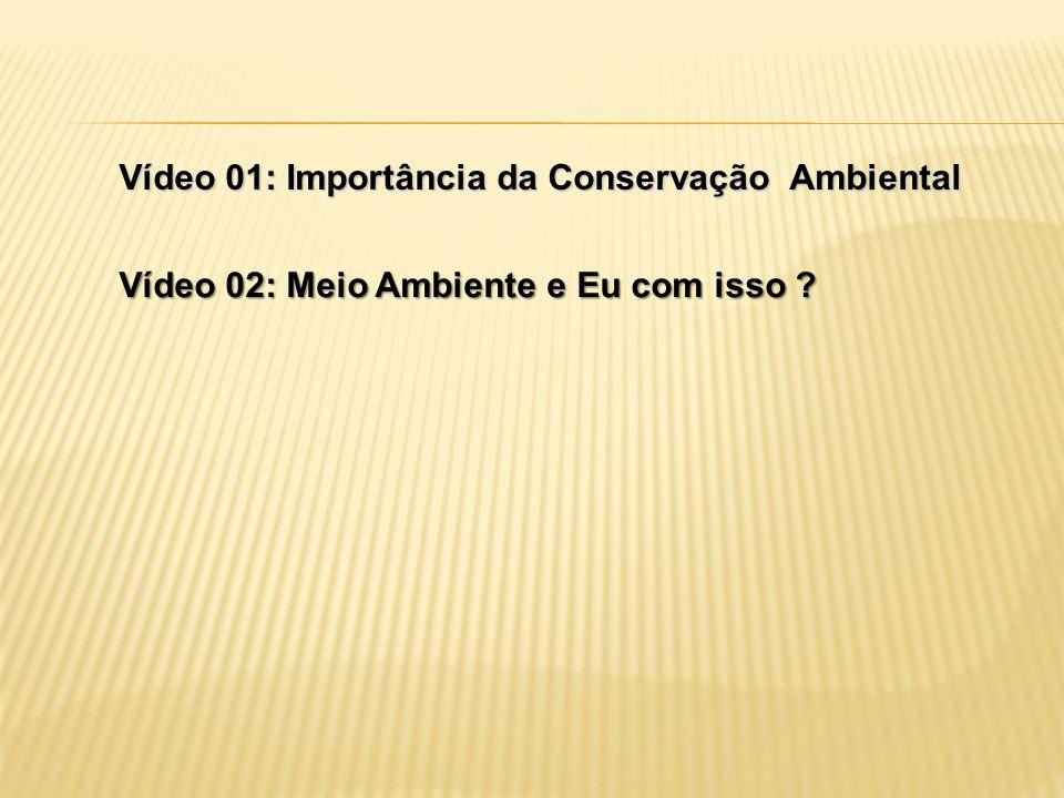 Vídeo 01: Importância da Conservação Ambiental Vídeo 02: Meio Ambiente e Eu com isso ?