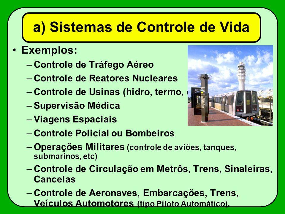 a) Sistemas de Controle de Vida Exemplos: –Controle de Tráfego Aéreo –Controle de Reatores Nucleares –Controle de Usinas (hidro, termo, etc) –Supervis