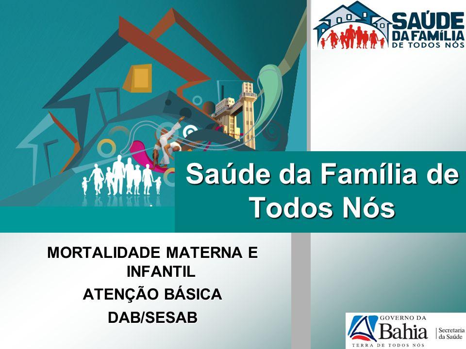 Saúde da Família de Todos Nós MORTALIDADE MATERNA E INFANTIL ATENÇÃO BÁSICA DAB/SESAB