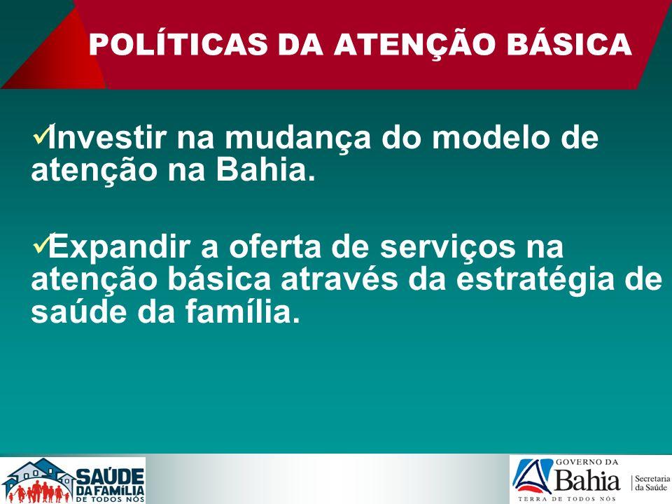 POLÍTICAS DA ATENÇÃO BÁSICA Investir na mudança do modelo de atenção na Bahia. Expandir a oferta de serviços na atenção básica através da estratégia d