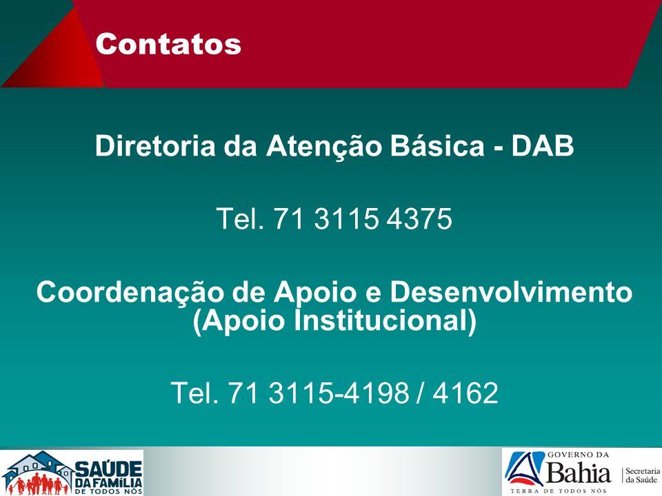 Contatos Diretoria da Atenção Básica - DAB Tel. 71 3115 4375 Coordenação de Apoio e Desenvolvimento (Apoio Institucional) Tel. 71 3115-4198 / 4162
