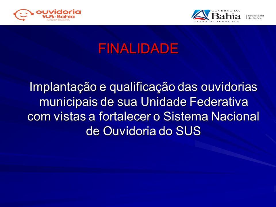 FINALIDADE Implantação e qualificação das ouvidorias municipais de sua Unidade Federativa com vistas a fortalecer o Sistema Nacional de Ouvidoria do S