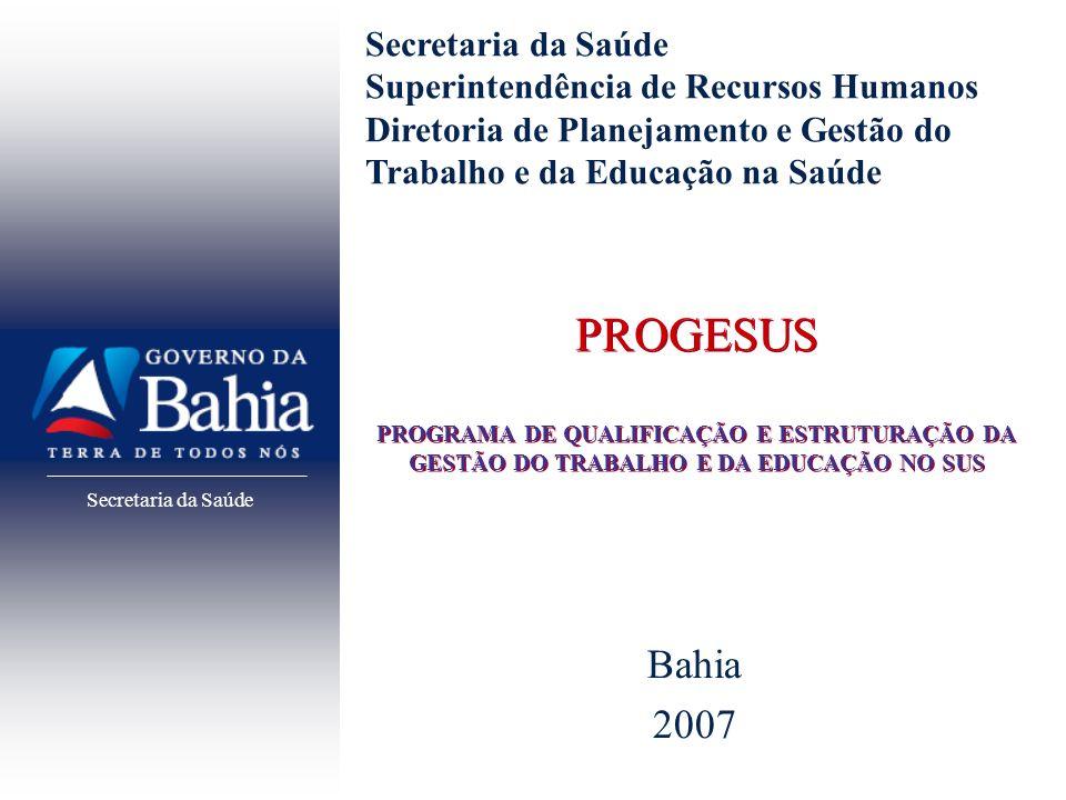Secretaria da Saúde PROGESUS PROGRAMA DE QUALIFICAÇÃO E ESTRUTURAÇÃO DA GESTÃO DO TRABALHO E DA EDUCAÇÃO NO SUS Bahia 2007 Secretaria da Saúde Superin