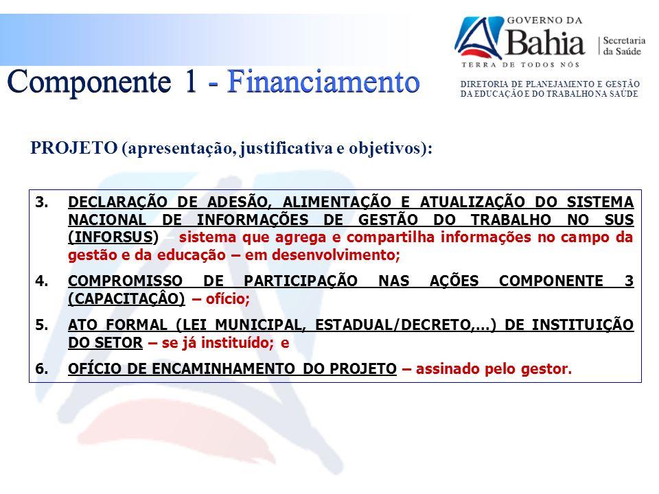 DIRETORIA DE PLANEJAMENTO E GESTÃO DA EDUCAÇÃO E DO TRABALHO NA SAÚDE PROJETO (apresentação, justificativa e objetivos): Componente 1 - Financiamento