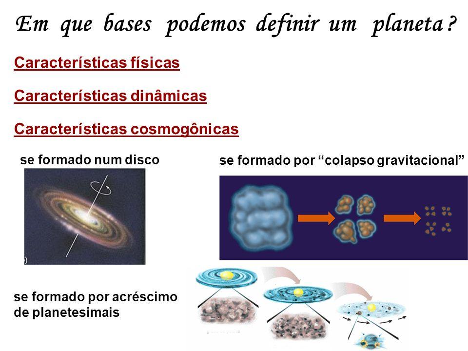 Em que bases podemos definir um planeta ? Características físicas Características dinâmicas Características cosmogônicas se formado por colapso gravit