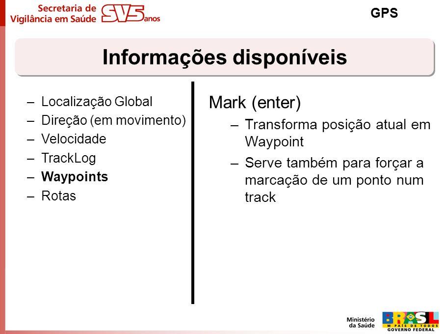 Informações disponíveis GPS –Localização Global –Direção (em movimento) –Velocidade –TrackLog –Waypoints –Rotas Mark (enter) –Transforma posição atual