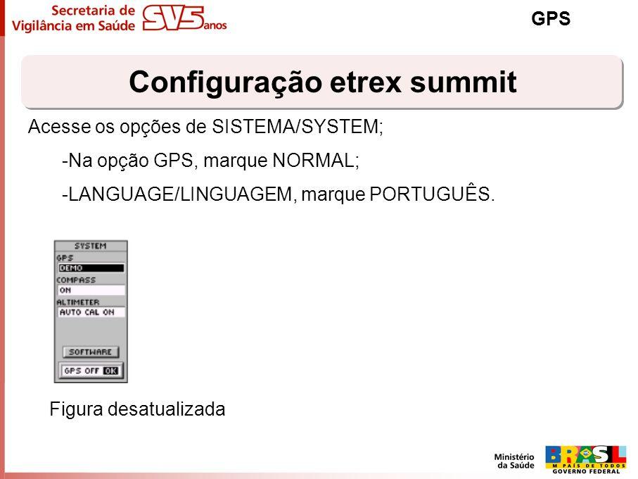 Configuração etrex summit GPS Acesse os opções de SISTEMA/SYSTEM; -Na opção GPS, marque NORMAL; -LANGUAGE/LINGUAGEM, marque PORTUGUÊS. Figura desatual