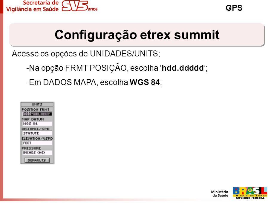 Configuração etrex summit GPS Acesse os opções de UNIDADES/UNITS; -Na opção FRMT POSIÇÃO, escolha hdd.ddddd; -Em DADOS MAPA, escolha WGS 84;