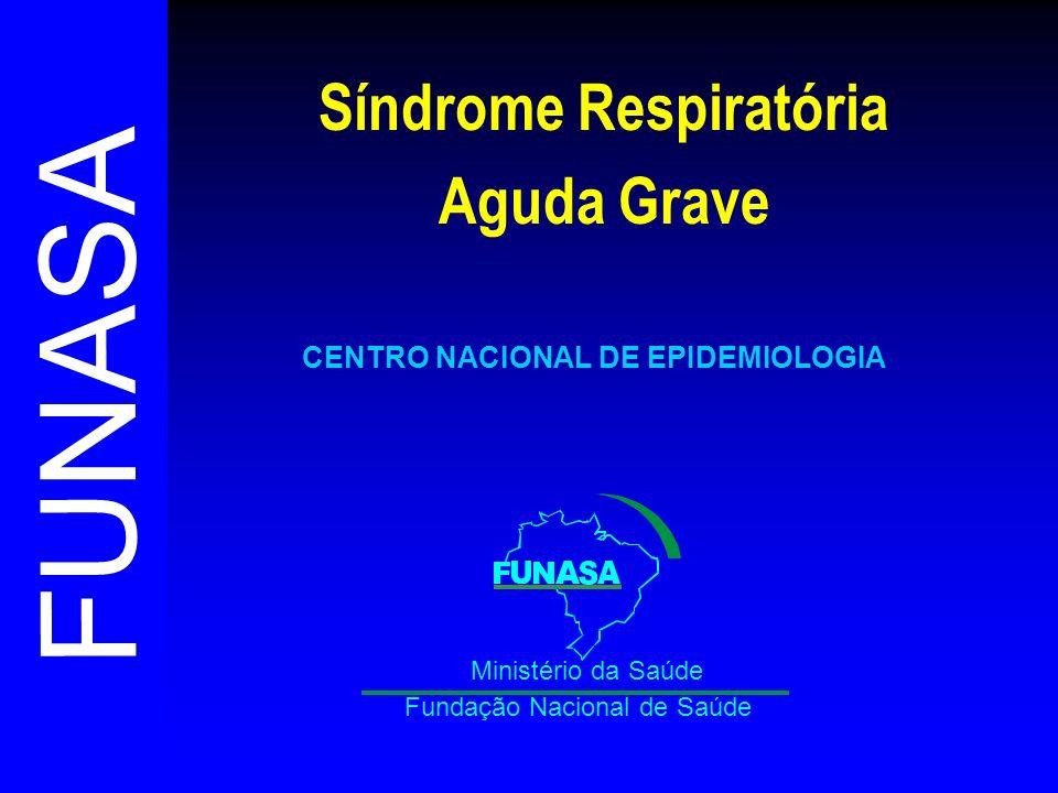 FUNASA Fundação Nacional de Saúde Ministério da Saúde CENTRO NACIONAL DE EPIDEMIOLOGIA Síndrome Respiratória Aguda Grave