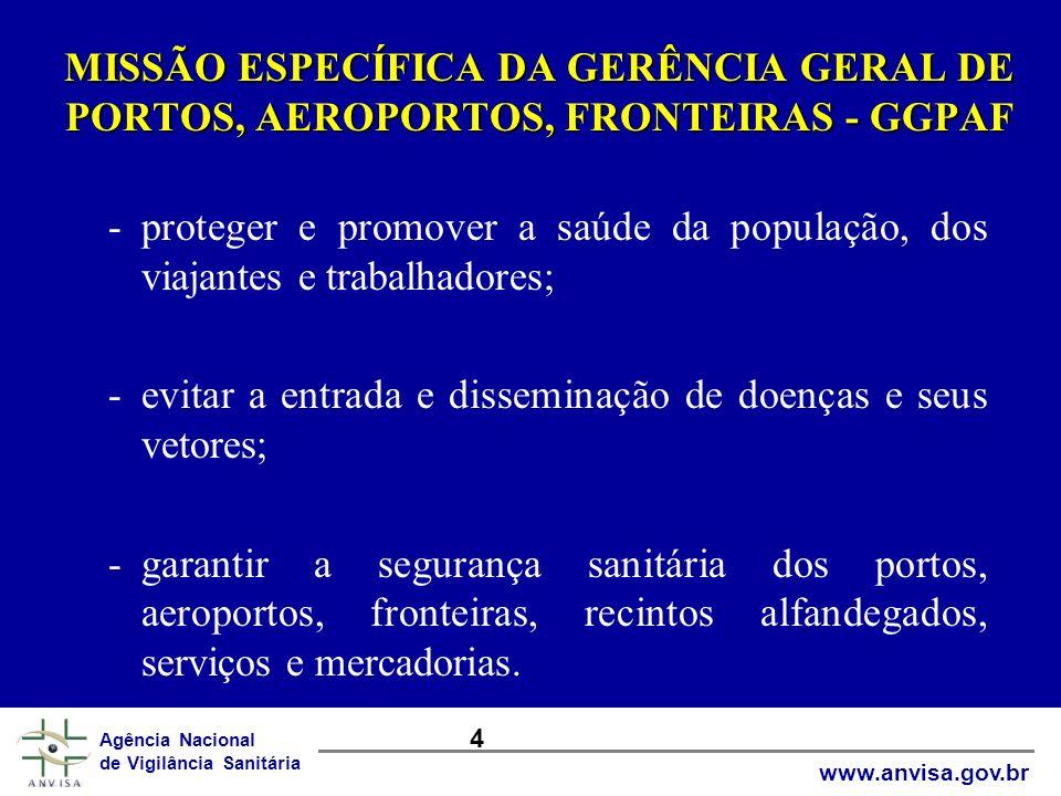 ORGANOGRAMA DA GERÊNCIA GERAL DE PORTOS, AEROPORTOS E FRONTEIRAS Elaborado por: Roberto Carvalho/19/02/2002 GGPAF ASSESSORIA APOIO GERÊNCIA DE AVALIAÇÃO E ACOMPANHAMENTO GERÊNCIA DE AVALIAÇÃO E ACOMPANHAMENTO GERÊNCIA DE VIGILÂNCIA SANITÁRIA DE PORTOS GERÊNCIA DE VIGILÂNCIA SANITÁRIA DE AEROPORTOS GERÊNCIA DE VIGILÂNCIA SANITÁRIA DE FRONTEIRAS GERÊNCIA DE INSPEÇÃO DE EMPRESAS E PRODUTOS EM PORTOS, AEROPORTOS E FRONTEIRAS COORDENAÇÕES DE VIGILÂNCIA SANITÁRIA DE PORTOS, AEROPORTOS E FRONTEIRAS POSTOS PORTUÁRIOS, AEROPORTUÁRIOS E DE FRONTEIRAS UNIDADE DE CONTROLE SANITÁRIO EM PRODUTOS SECRETARIA ASSESSORIAS E GTs - Recursos Humanos - Informação - Resíduos Sólidos - Epidemiologia e Controle de Vetores - Água de Lastro Agência Nacional de Vigilância Sanitária www.anvisa.gov.br 5