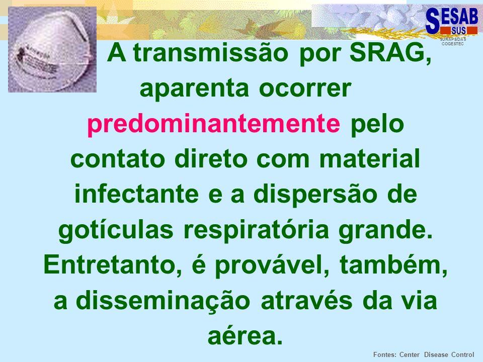 SURAPS/DAS COGESTEC A transmissão por SRAG, aparenta ocorrer predominantemente pelo contato direto com material infectante e a dispersão de gotículas