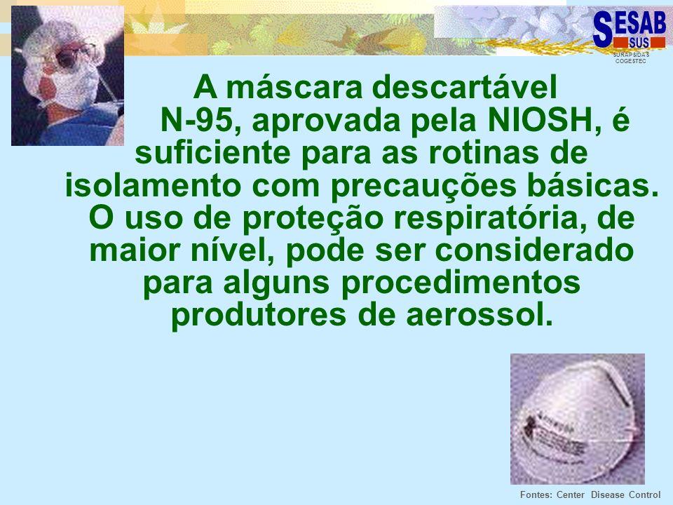 SURAPS/DAS COGESTEC A máscara descartável N-95, aprovada pela NIOSH, é suficiente para as rotinas de isolamento com precauções básicas. O uso de prote