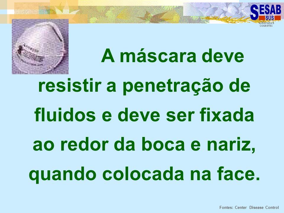 SURAPS/DAS COGESTEC A máscara deve resistir a penetração de fluidos e deve ser fixada ao redor da boca e nariz, quando colocada na face. Fontes: Cente