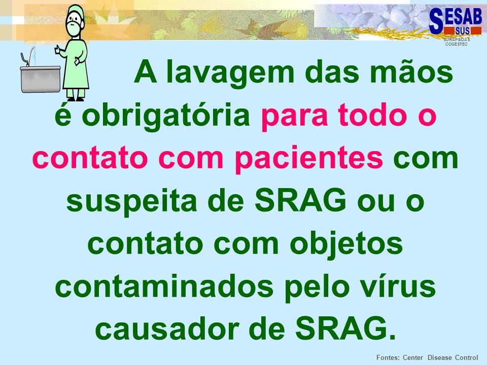 SURAPS/DAS COGESTEC A lavagem das mãos é obrigatória para todo o contato com pacientes com suspeita de SRAG ou o contato com objetos contaminados pelo
