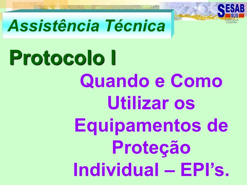 SURAPS/DAS COGESTEC Assistência Técnica Protocolo I Quando e Como Utilizar os Equipamentos de Proteção Individual – EPIs.