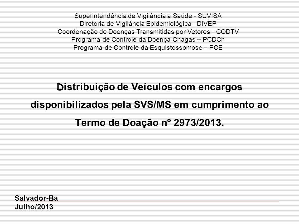 D istribuição de Veículos com encargos disponibilizados pela SVS/MS em cumprimento ao Termo de Doação nº 2973/2013. Salvador-Ba Julho/2013 Superintend