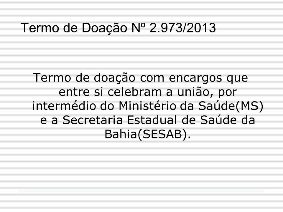 Termo de Doação Nº 2.973/2013 Termo de doação com encargos que entre si celebram a união, por intermédio do Ministério da Saúde(MS) e a Secretaria Est
